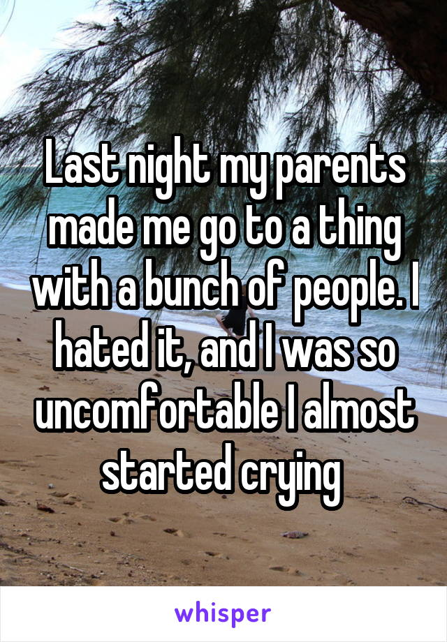 Last night my parents made me go to a thing with a bunch of people. I hated it, and I was so uncomfortable I almost started crying
