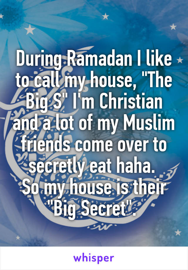 """During Ramadan I like to call my house, """"The Big S"""" I'm Christian and a lot of my Muslim friends come over to secretly eat haha.  So my house is their """"Big Secret""""."""