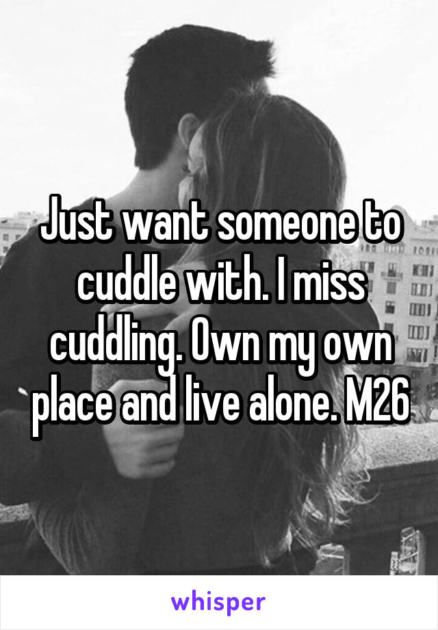 Just want someone to cuddle with. I miss cuddling. Own my own place and live alone. M26