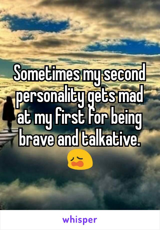 Sometimes my second personality gets mad at my first for being brave and talkative.😩