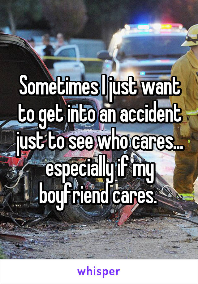 Sometimes I just want to get into an accident just to see who cares... especially if my boyfriend cares.