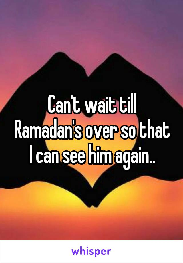 Can't wait till Ramadan's over so that I can see him again..
