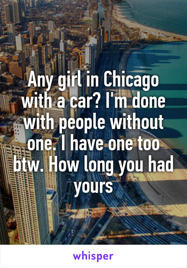 Any girl in Chicago with a car? I'm done with people without one. I have one too btw. How long you had yours
