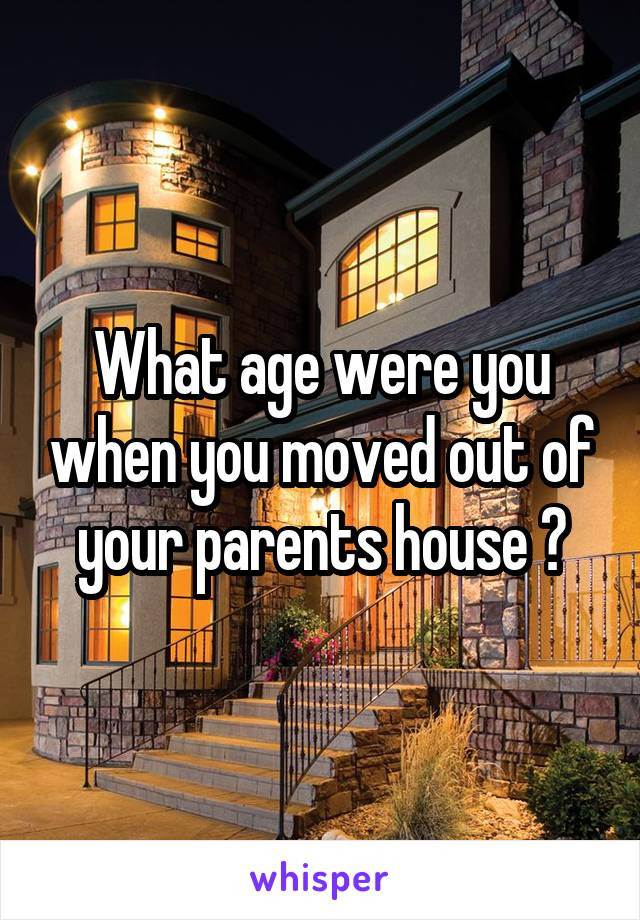 What age were you when you moved out of your parents house ?
