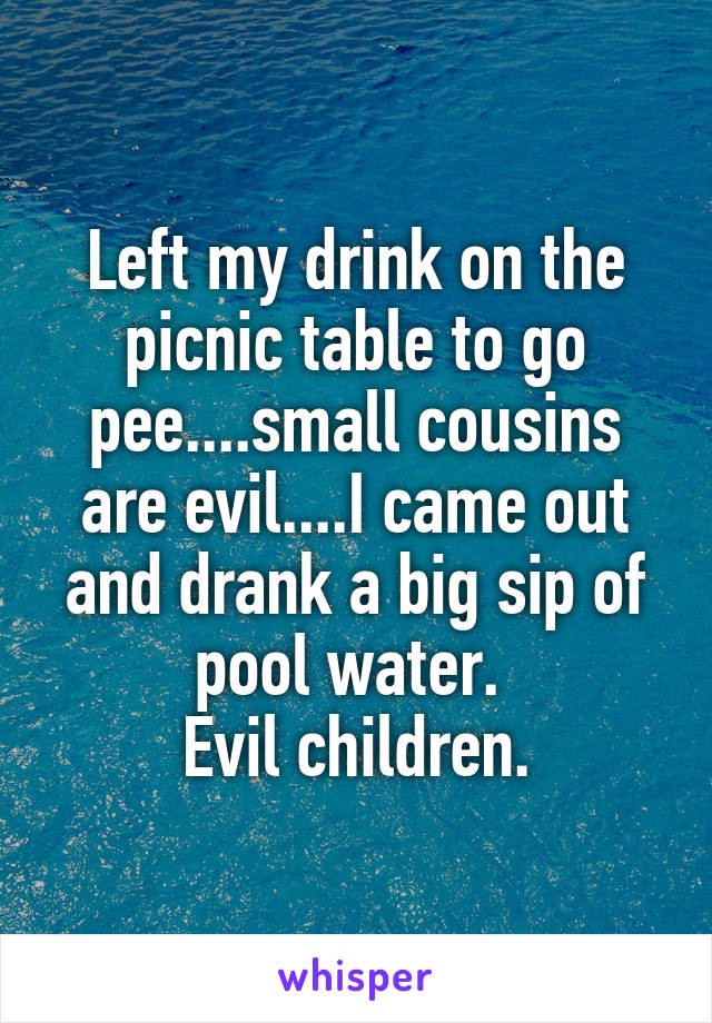 Left my drink on the picnic table to go pee....small cousins are evil....I came out and drank a big sip of pool water.  Evil children.