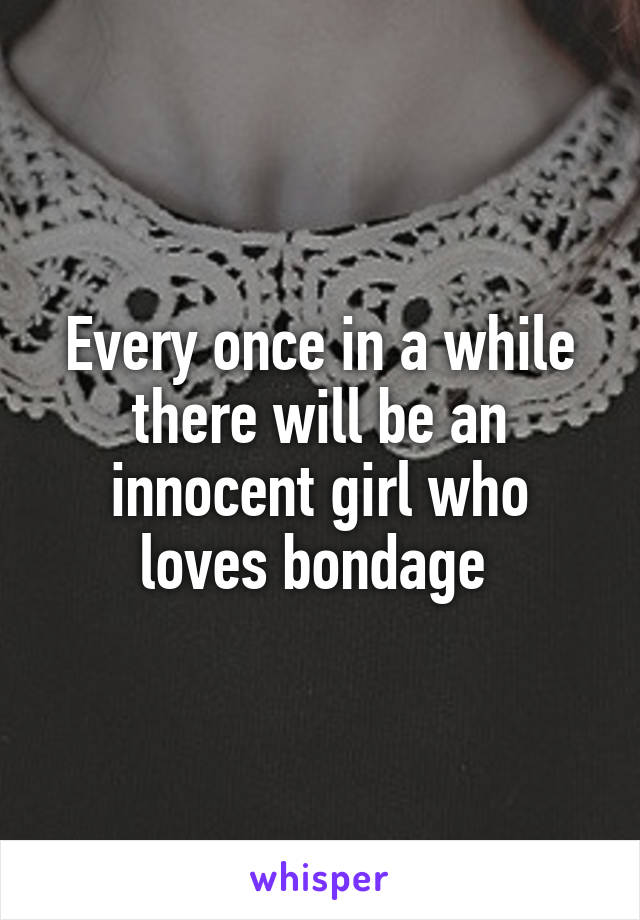 Every once in a while there will be an innocent girl who loves bondage
