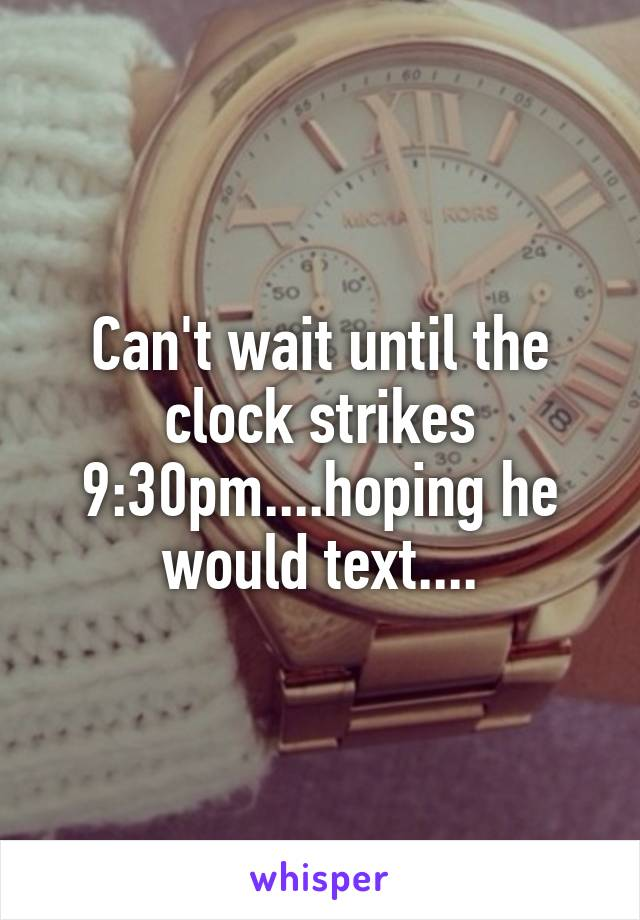 Can't wait until the clock strikes 9:30pm....hoping he would text....