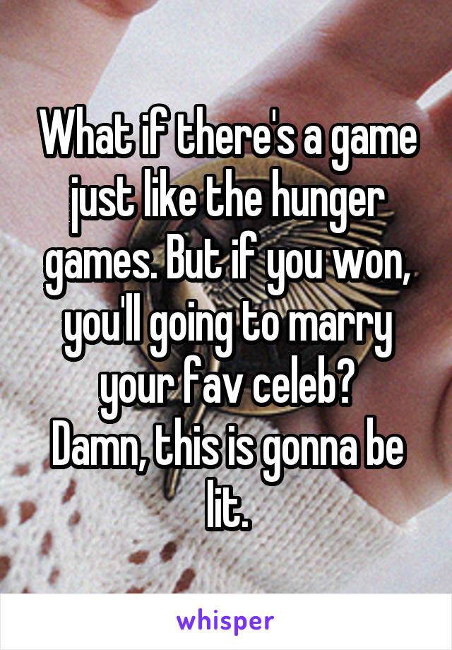 What if there's a game just like the hunger games. But if you won, you'll going to marry your fav celeb? Damn, this is gonna be lit.