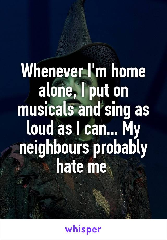 Whenever I'm home alone, I put on musicals and sing as loud as I can... My neighbours probably hate me