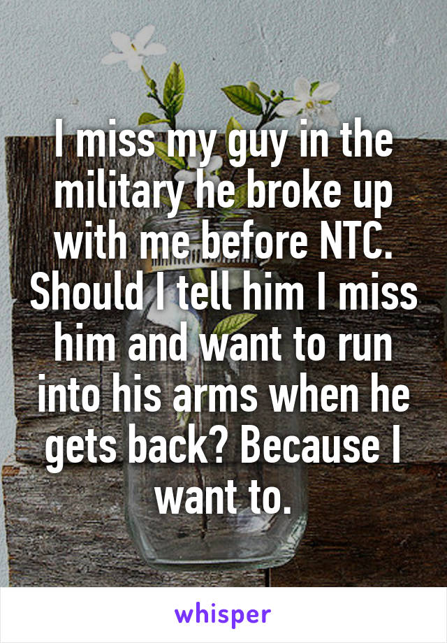 I miss my guy in the military he broke up with me before NTC. Should I tell him I miss him and want to run into his arms when he gets back? Because I want to.