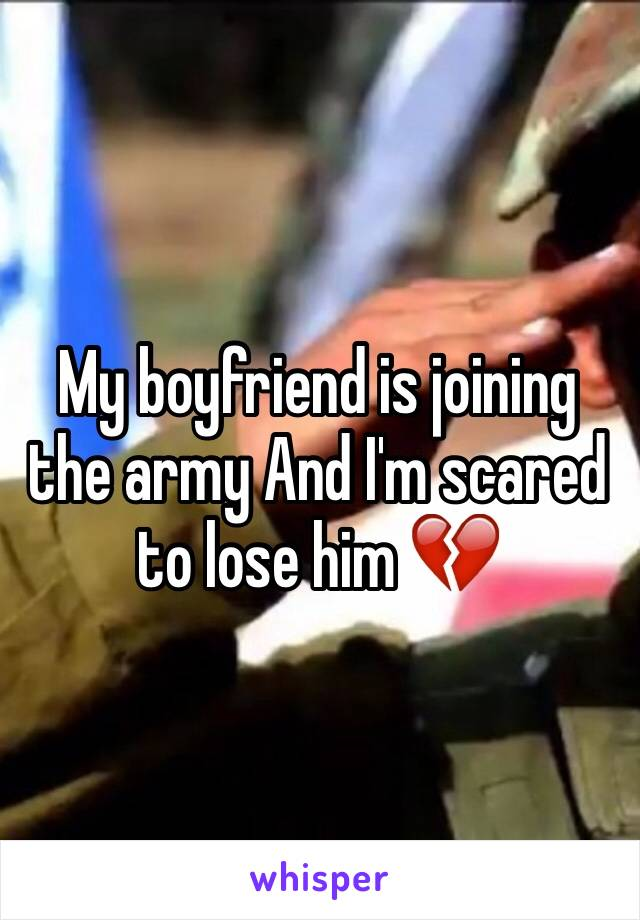 My boyfriend is joining the army And I'm scared to lose him 💔