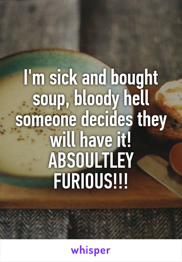 I'm sick and bought soup, bloody hell someone decides they will have it! ABSOULTLEY FURIOUS!!!