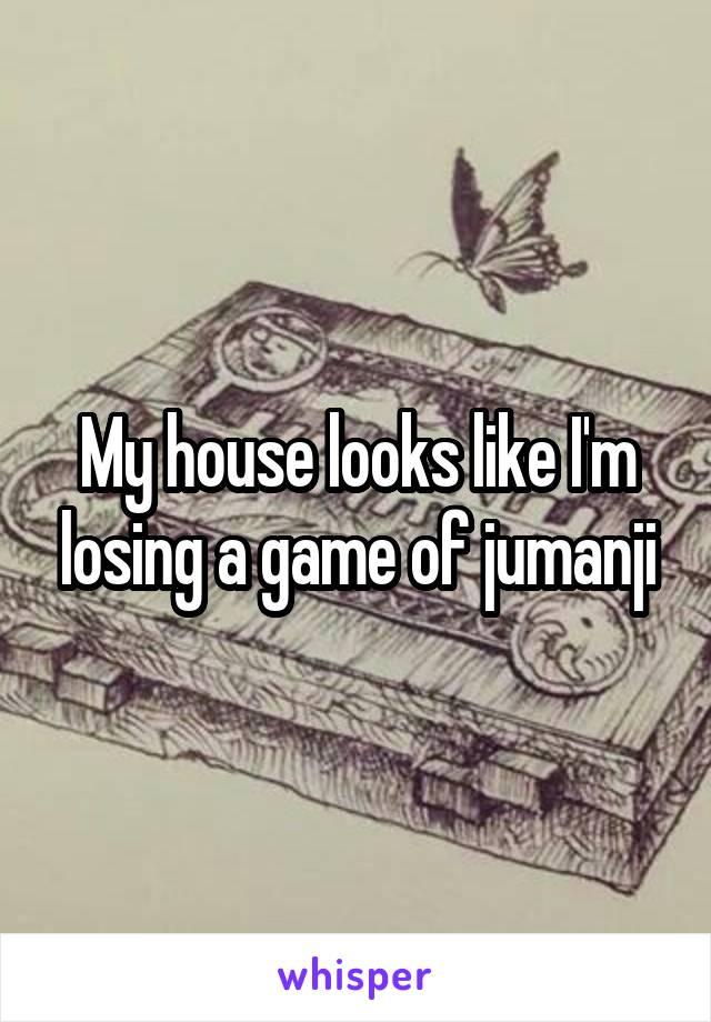 My house looks like I'm losing a game of jumanji