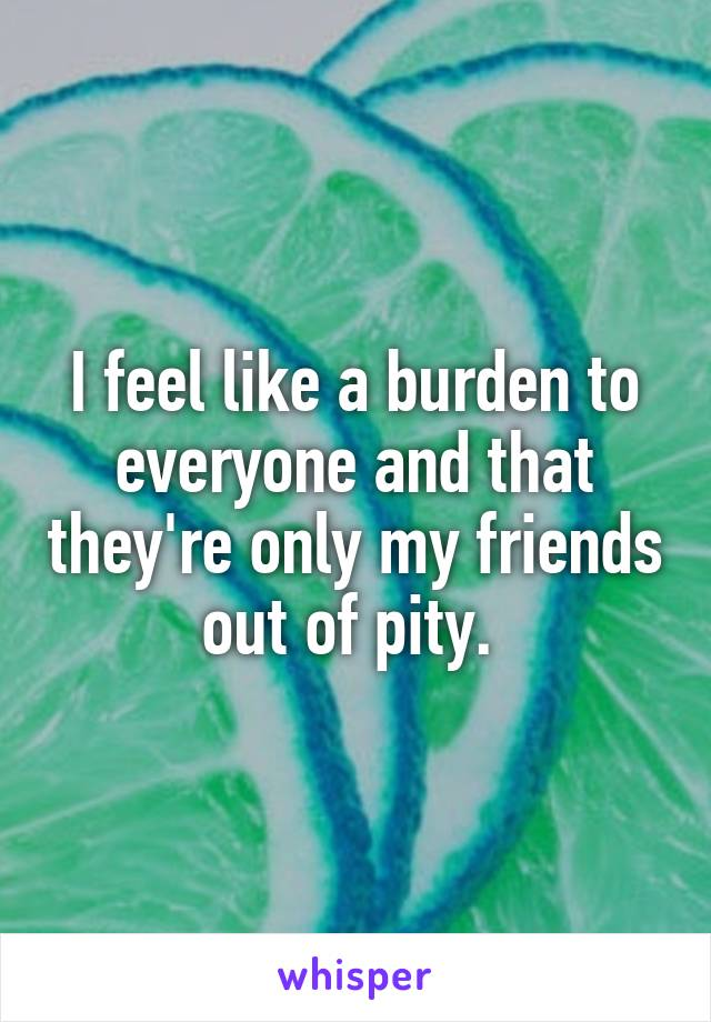 I feel like a burden to everyone and that they're only my friends out of pity.