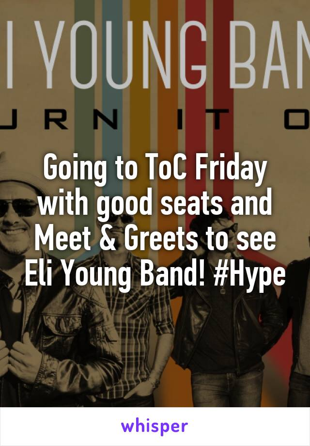 Going to ToC Friday with good seats and Meet & Greets to see Eli Young Band! #Hype
