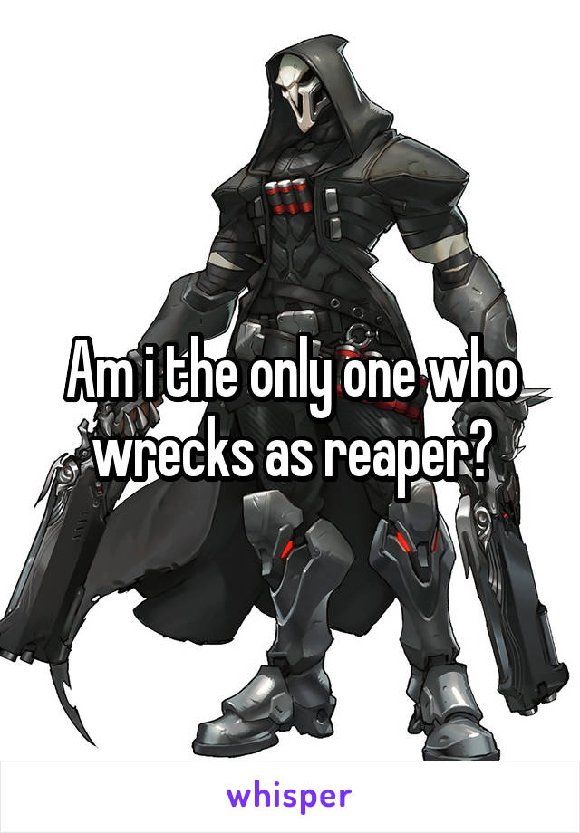 Am i the only one who wrecks as reaper?