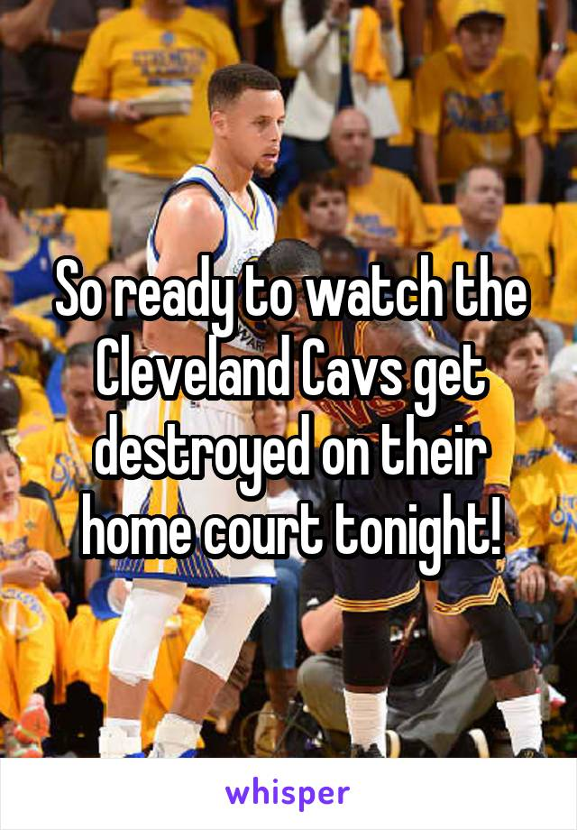 So ready to watch the Cleveland Cavs get destroyed on their home court tonight!
