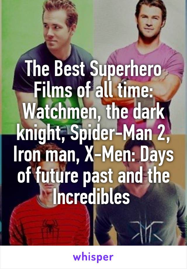The Best Superhero Films of all time: Watchmen, the dark knight, Spider-Man 2, Iron man, X-Men: Days of future past and the Incredibles