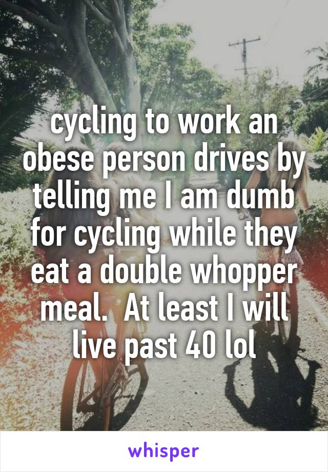 cycling to work an obese person drives by telling me I am dumb for cycling while they eat a double whopper meal.  At least I will live past 40 lol