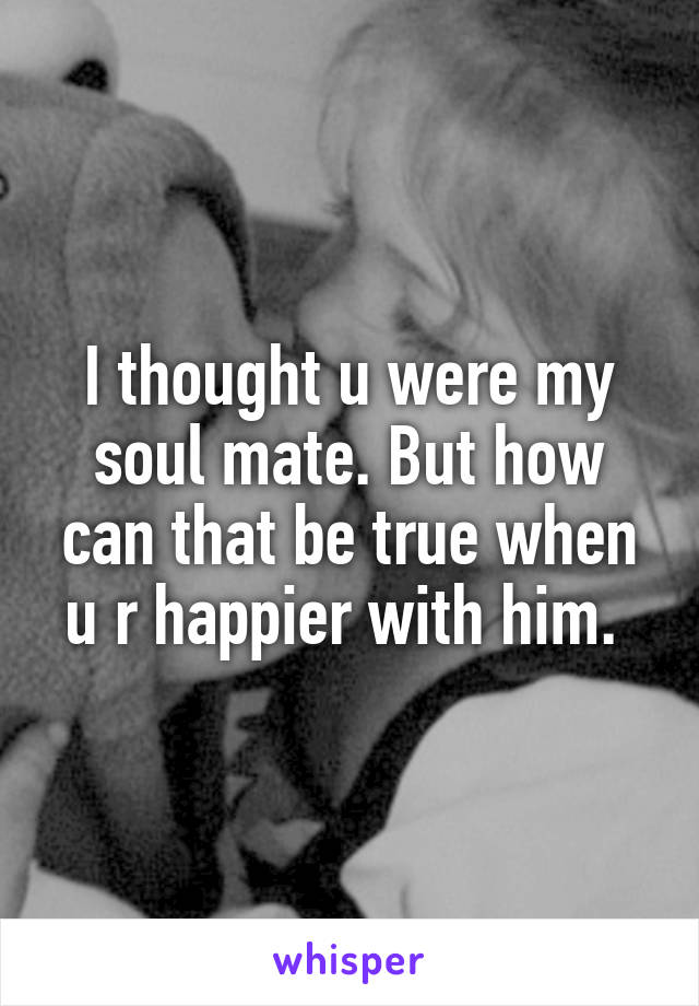 I thought u were my soul mate. But how can that be true when u r happier with him.