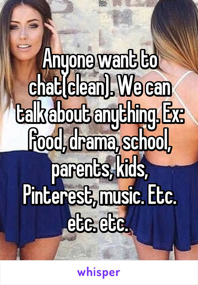 Anyone want to chat(clean). We can talk about anything. Ex: food, drama, school, parents, kids, Pinterest, music. Etc. etc. etc.