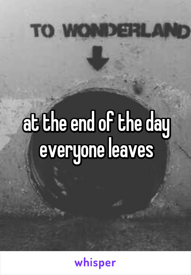 at the end of the day everyone leaves