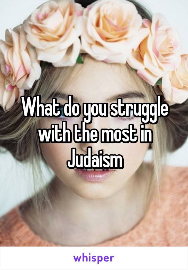 What do you struggle with the most in Judaism