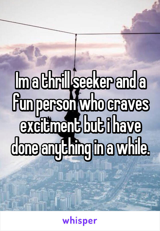 Im a thrill seeker and a fun person who craves excitment but i have done anything in a while.