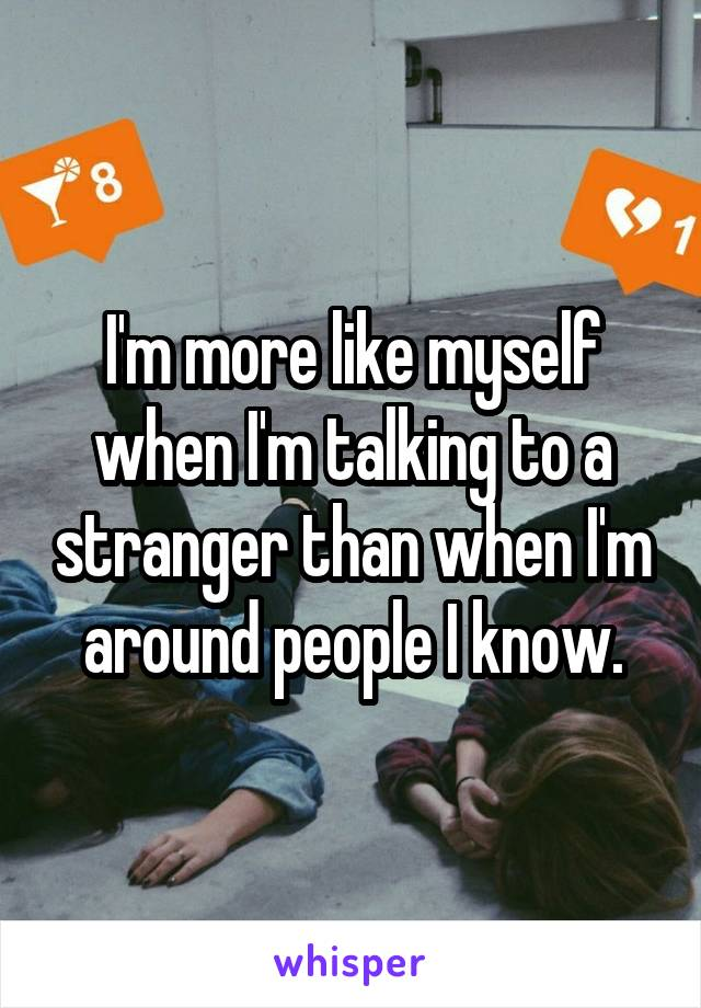 I'm more like myself when I'm talking to a stranger than when I'm around people I know.