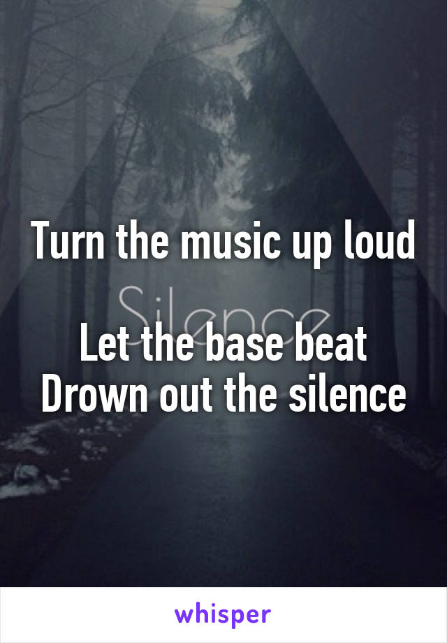 Turn the music up loud  Let the base beat Drown out the silence