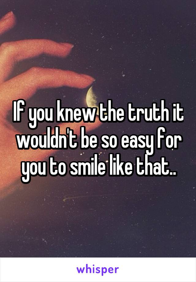 If you knew the truth it wouldn't be so easy for you to smile like that..