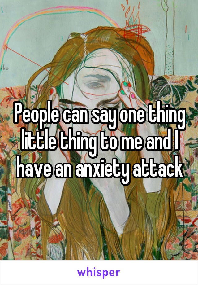 People can say one thing little thing to me and I have an anxiety attack