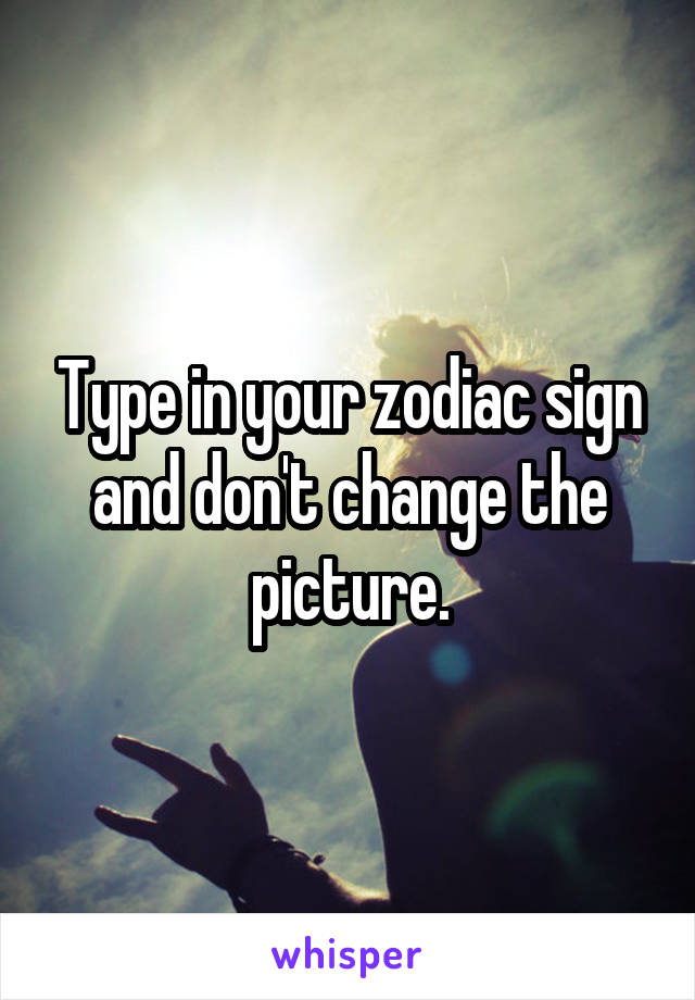 Type in your zodiac sign and don't change the picture.