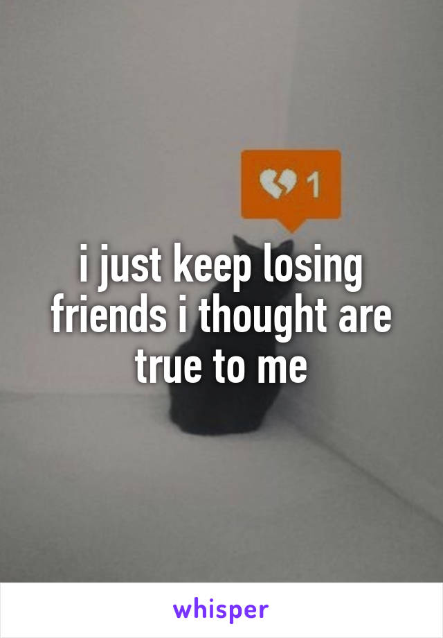 i just keep losing friends i thought are true to me