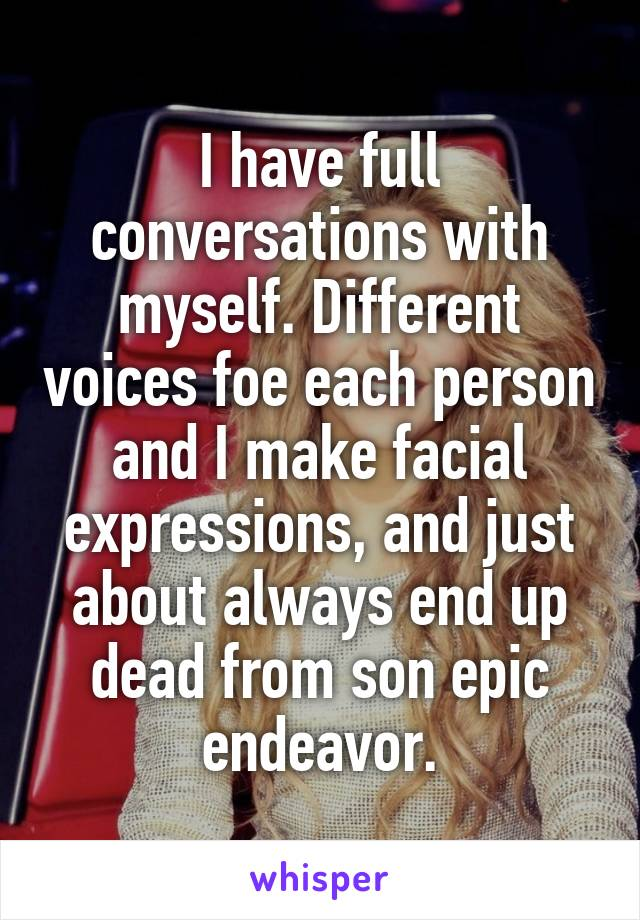 I have full conversations with myself. Different voices foe each person and I make facial expressions, and just about always end up dead from son epic endeavor.