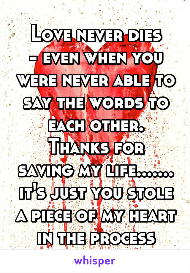 Love never dies - even when you were never able to say the words to each other. Thanks for saving my life....... it's just you stole a piece of my heart in the process