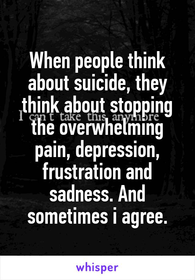 When people think about suicide, they think about stopping the overwhelming pain, depression, frustration and sadness. And sometimes i agree.