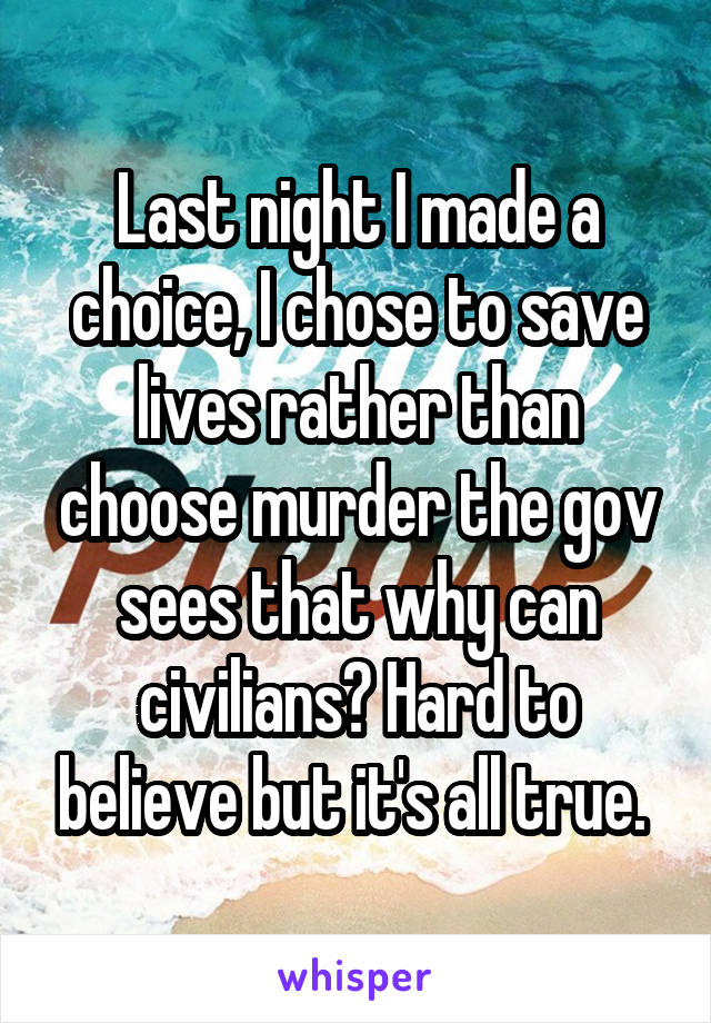 Last night I made a choice, I chose to save lives rather than choose murder the gov sees that why can civilians? Hard to believe but it's all true.