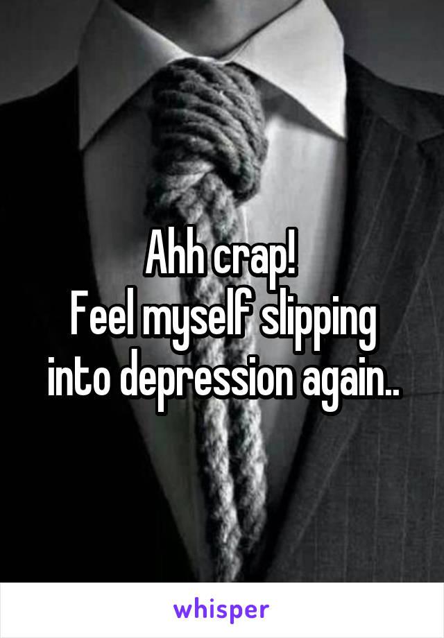 Ahh crap!  Feel myself slipping into depression again..