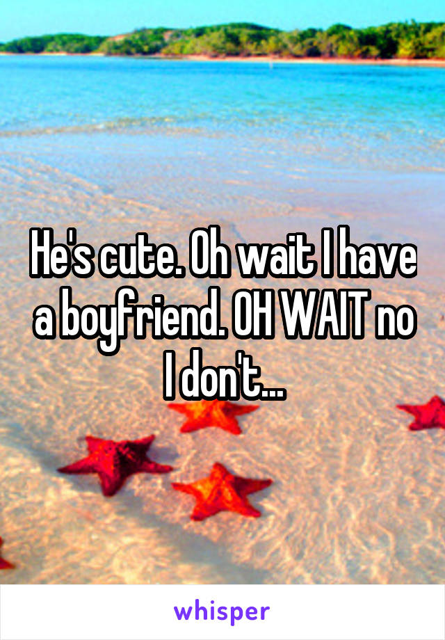 He's cute. Oh wait I have a boyfriend. OH WAIT no I don't...