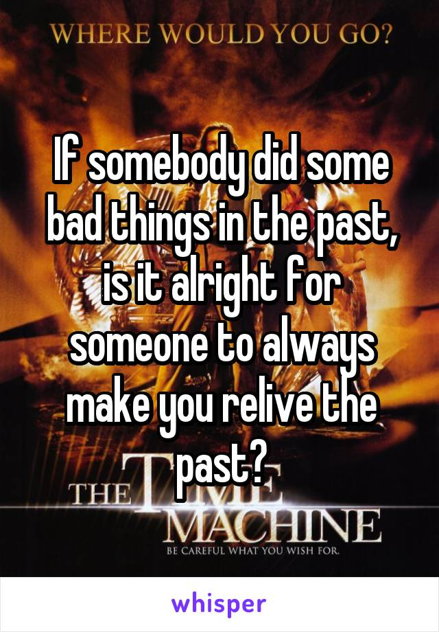 If somebody did some bad things in the past, is it alright for someone to always make you relive the past?