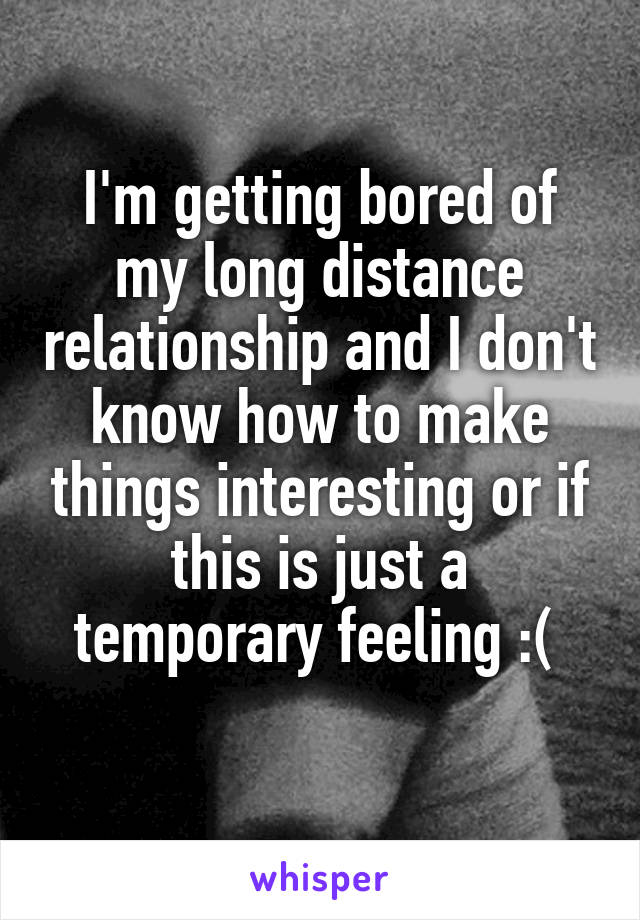 I'm getting bored of my long distance relationship and I don't know how to make things interesting or if this is just a temporary feeling :(