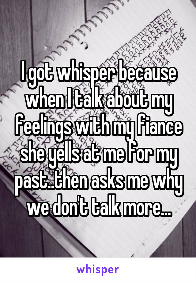 I got whisper because when I talk about my feelings with my fiance she yells at me for my past..then asks me why we don't talk more...