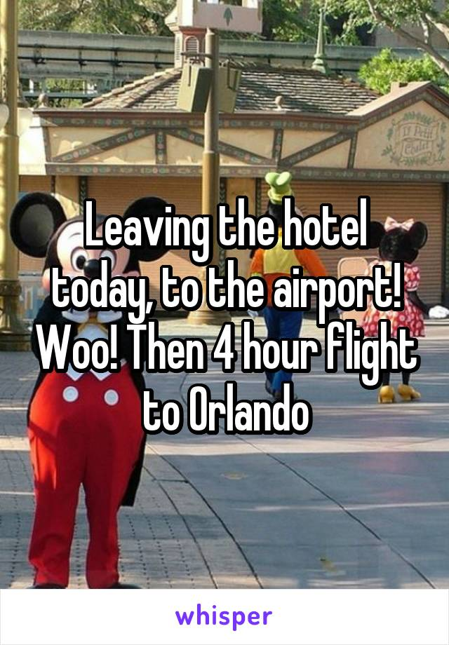 Leaving the hotel today, to the airport! Woo! Then 4 hour flight to Orlando