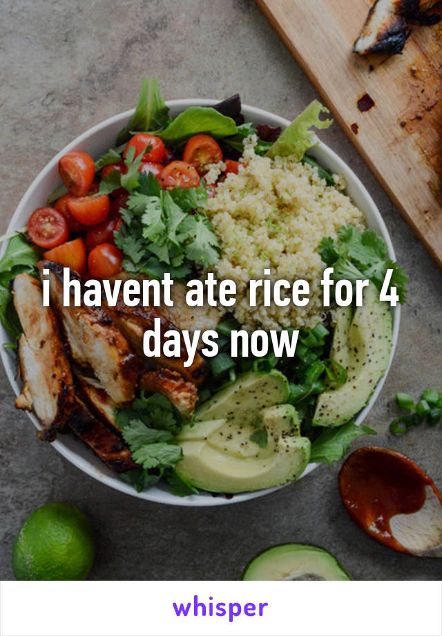 i havent ate rice for 4 days now