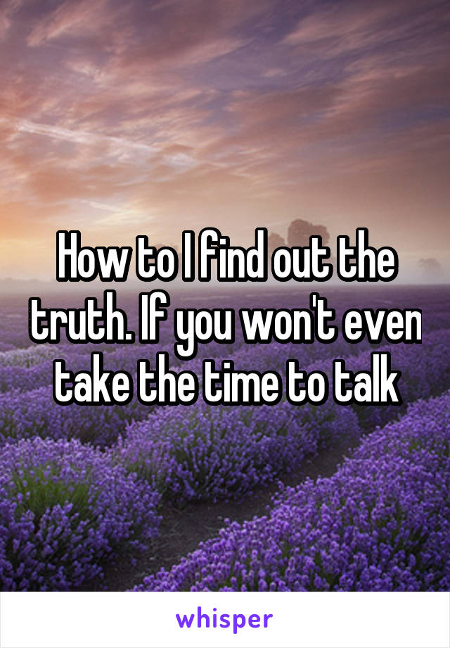 How to I find out the truth. If you won't even take the time to talk