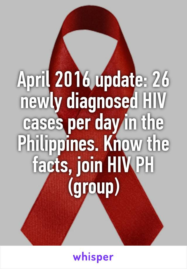 April 2016 update: 26 newly diagnosed HIV cases per day in the Philippines. Know the facts, join HIV PH (group)