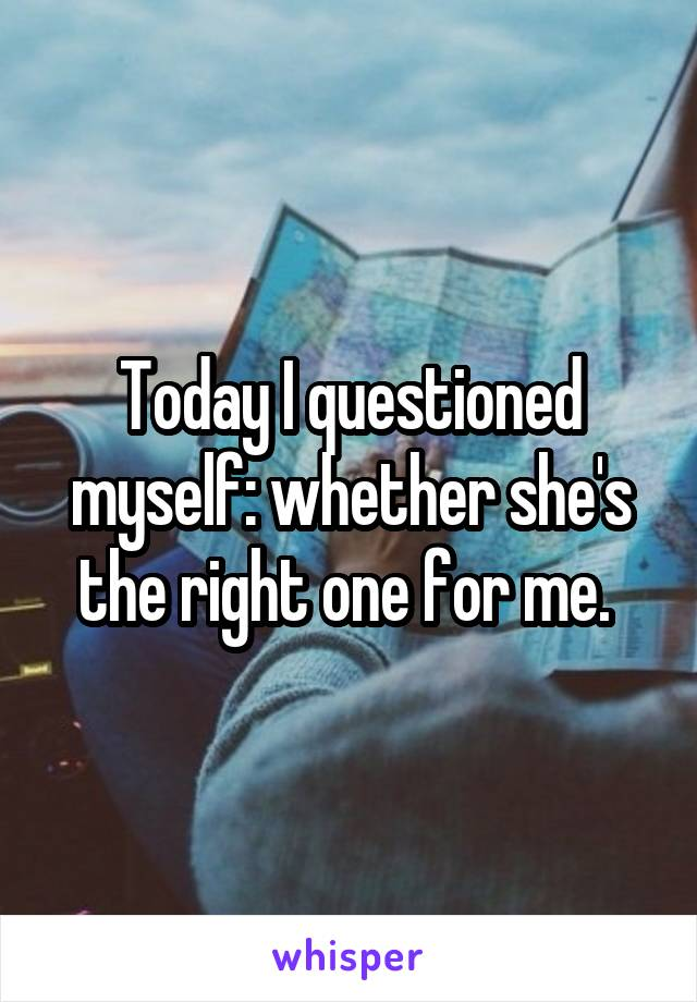 Today I questioned myself: whether she's the right one for me.