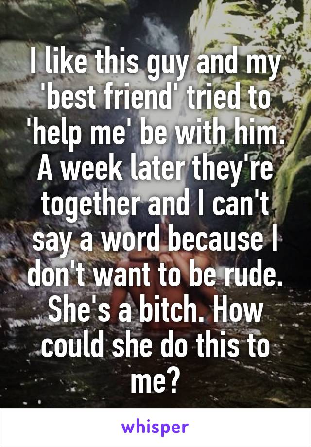 I like this guy and my 'best friend' tried to 'help me' be with him. A week later they're together and I can't say a word because I don't want to be rude. She's a bitch. How could she do this to me?