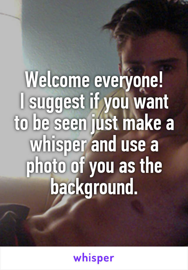Welcome everyone! I suggest if you want to be seen just make a whisper and use a photo of you as the background.